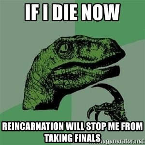 Philosoraptor - if i die now reincarnation will stop me from taking finals