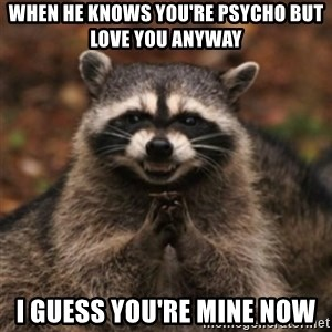 evil raccoon - When he knows you're psycho but love you anyway I guess you're mine now