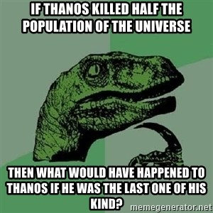 Philosoraptor - if thanos killed half the population of the universe then what would have happened to thanos if he was the last one of his kind?