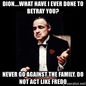 The Godfather - Dion....What have I ever done to betray you? Never go against the family. Do not act like Fredo