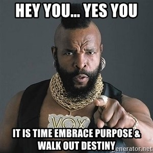 Mr T - Hey You... Yes YOU It is time embrace PURPOSE & WALK OUT DESTINY