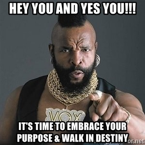 Mr T - Hey You and YES YOU!!! It's TIME to EMBRACE YOUR PURPOSE & WALK IN DESTINY