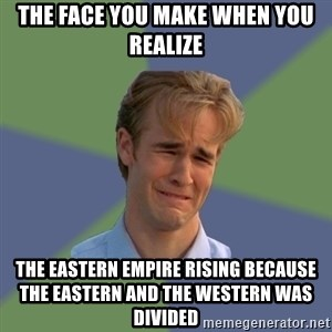 Sad Face Guy - The face you make when you realize The eastern empire rising because the eastern and the western was divided