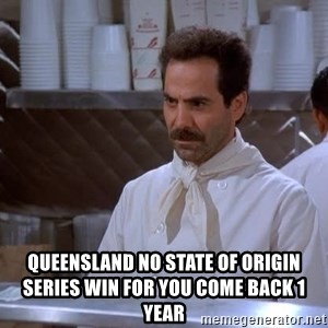 soup nazi - queensland no state of origin series win for you come back 1 year