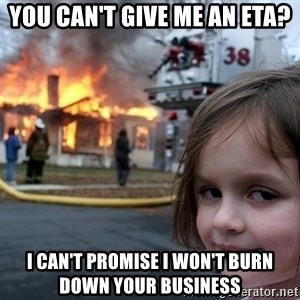 Disaster Girl - You can't give me an eta? I can't promise i won't burn down your business