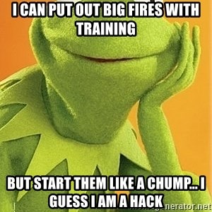 Kermit the frog - I can put out big fires with training but start them like a chump... I guess I am a hack