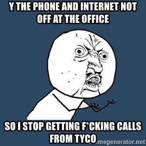 Y U No - y the phone and internet not off at the office so i stop getting f*cking calls from tyco