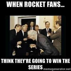 Rich Men Laughing - When rocket fans... Think they're going to win the series