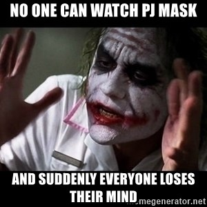 joker mind loss - no one can watch pj mask and suddenly everyone loses their mind