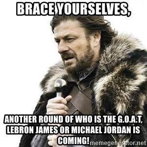 Brace Yourself Winter is Coming. - Brace yourselves, Another round of who is the G.o.a.t, LeBron James or Michael jordan is coming!