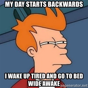 Not sure if troll - my day starts backwards i wake up tired and go to bed wide awake