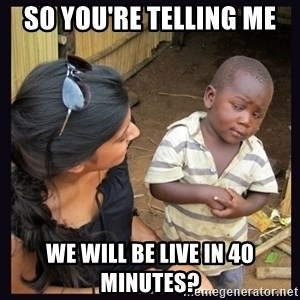 Skeptical third-world kid - so You're telling me we will be live in 40 minutes?