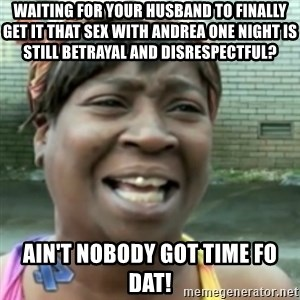 Ain't nobody got time fo dat so - Waiting for your husband to finally get it that sex with Andrea one night is still betrayal and disrespectful? Ain't nobody got time fo dat!