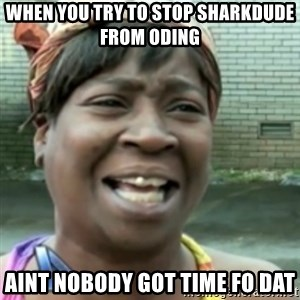 Ain't nobody got time fo dat so - when you try to stop sharkdude from oding aint nobody got time fo dat