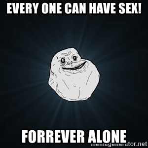 Forever Alone - Every one can have sex! Forrever alone