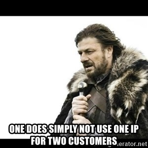 Winter is Coming - One does simply not use one IP for two customers