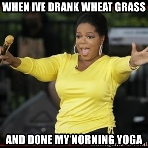 Overly-Excited Oprah!!!  - When ive drank wheat grass And done my norning yoga