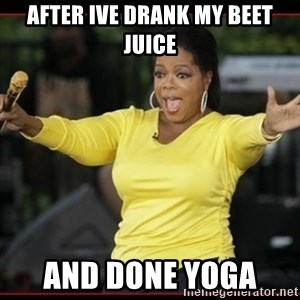 Overly-Excited Oprah!!!  - After ive drank my beet juice And done yoga