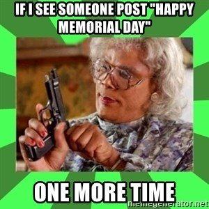 """Madea - If i see someone post """"happy memorial day"""" one more time"""