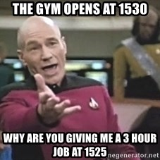 Picard Wtf - The gym opens at 1530 why are you giving me a 3 hour job at 1525