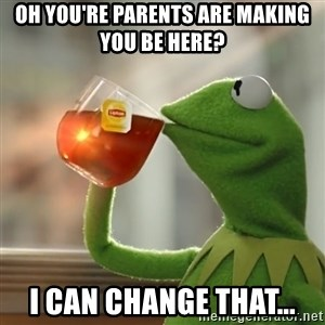 Kermit The Frog Drinking Tea - oh you're parents are making you be here? I can change that...