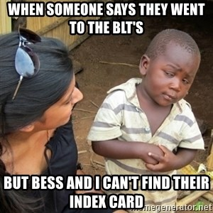 Skeptical 3rd World Kid - when someone says they went to the BLT's  but bess and i can't find their index card