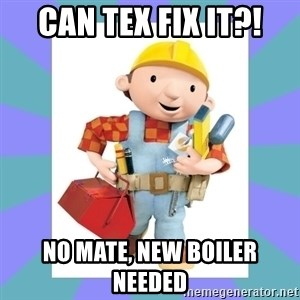 bob the builder - CAN TEX FIX IT?! NO MATE, NEW BOILER NEEDED
