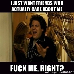 fuck me right jonah hill - I just want friends who actually care about me Fuck me, right?