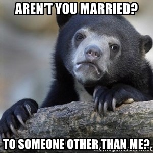 Confession Bear - Aren't you married? To someone other than me?