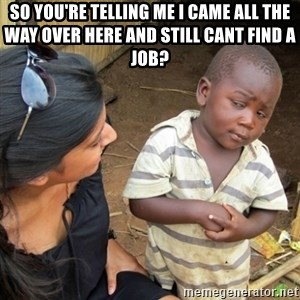 Skeptical 3rd World Kid - so you're telling me i came all the way over here and still cant find a job?