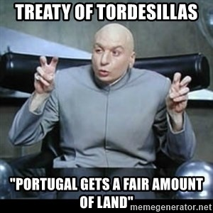 """dr. evil quotation marks - Treaty of Tordesillas """"Portugal gets a fair amount of land"""""""