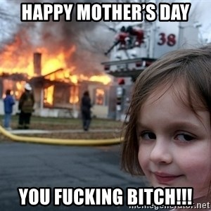 Disaster Girl - Happy Mother's Day you fucking BITCH!!!
