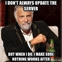 I don't always guy meme - I don't always update the server But when I do, I make sure nothing works after
