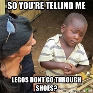 Skeptical 3rd World Kid - so you're telling me legos dont go through shoes?