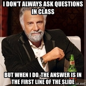 The Most Interesting Man In The World - I don't always ask questions in class But when I do, the answer is in the first line of the slide