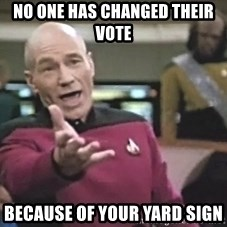 Picard Wtf - No one has changed their vote Because of your yard sign