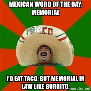 Successful Mexican - Mexican Word of the Day, Memorial I'd eat taco, but memorial in law like burrito.