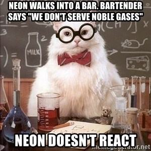 """Chemistry Cat - Neon walks into a bar. Bartender says """"we don't serve noble gases"""" Neon doesn't react"""