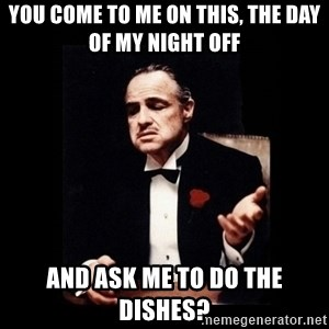 The Godfather - you come to me on this, the day of my night off and ask me to do the dishes?