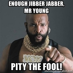 Mr T - ENOUGH JIBBER JABBER,          MR YOUNG PITY THE FOOL!