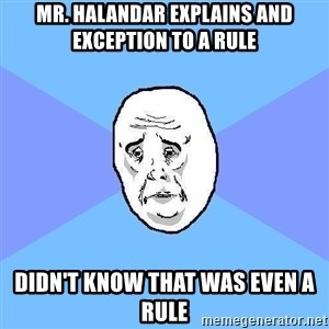 Okay Guy - Mr. Halandar explains and exception to a rule didn't know that was even a rule