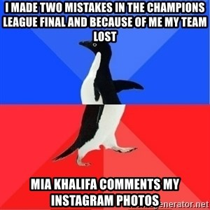 Socially Awkward to Awesome Penguin - I made two mistakes in the Champions League final and because of me my team lost Mia khalifa comments my instagram photos