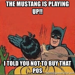 batman slap robin - The Mustang is playing up!! I told you not to buy that POS