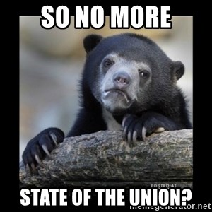 sad bear - so no more state of the union?