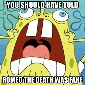 Enraged Spongebob - You should have told  Romeo the death was fake