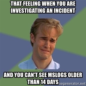 Sad Face Guy - that feeling when you are investigating an incident and you can't see mslogs older than 14 days