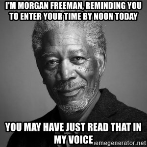Morgan Freemann - I'm Morgan freeman, reminding you to enter your time by noon today You may have just read that in my voice