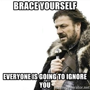 Prepare yourself - Brace yourself everyone is going to ignore you