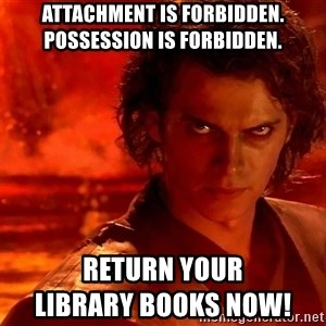 Anakin Skywalker - Attachment is forbidden. Possession is forbidden.  RETURN YOUR                                                  LIBRARY BOOKS NOW!
