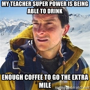 Bear Grylls Loneliness - My teacher super power is being able to drink enough coffee to go the extra mile